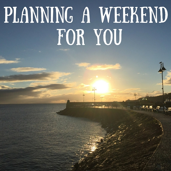 planning a weekend for you
