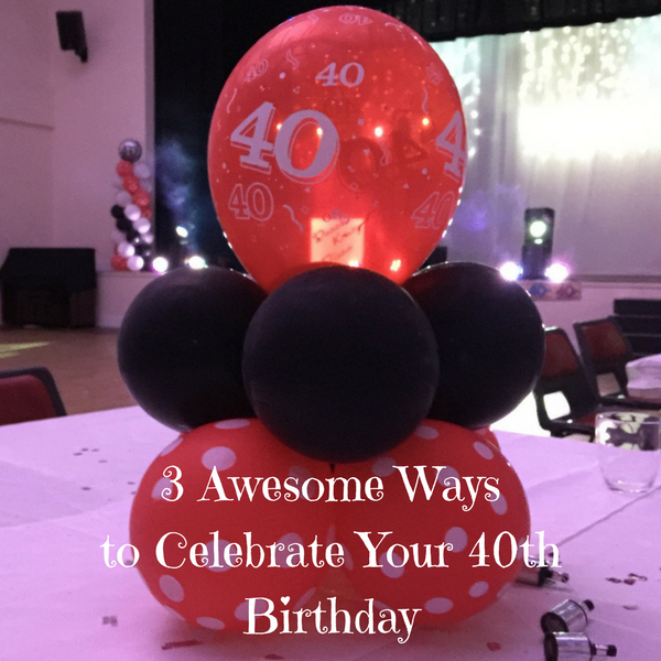 3 Awesome Ways to Celebrate Your 40th Birthday