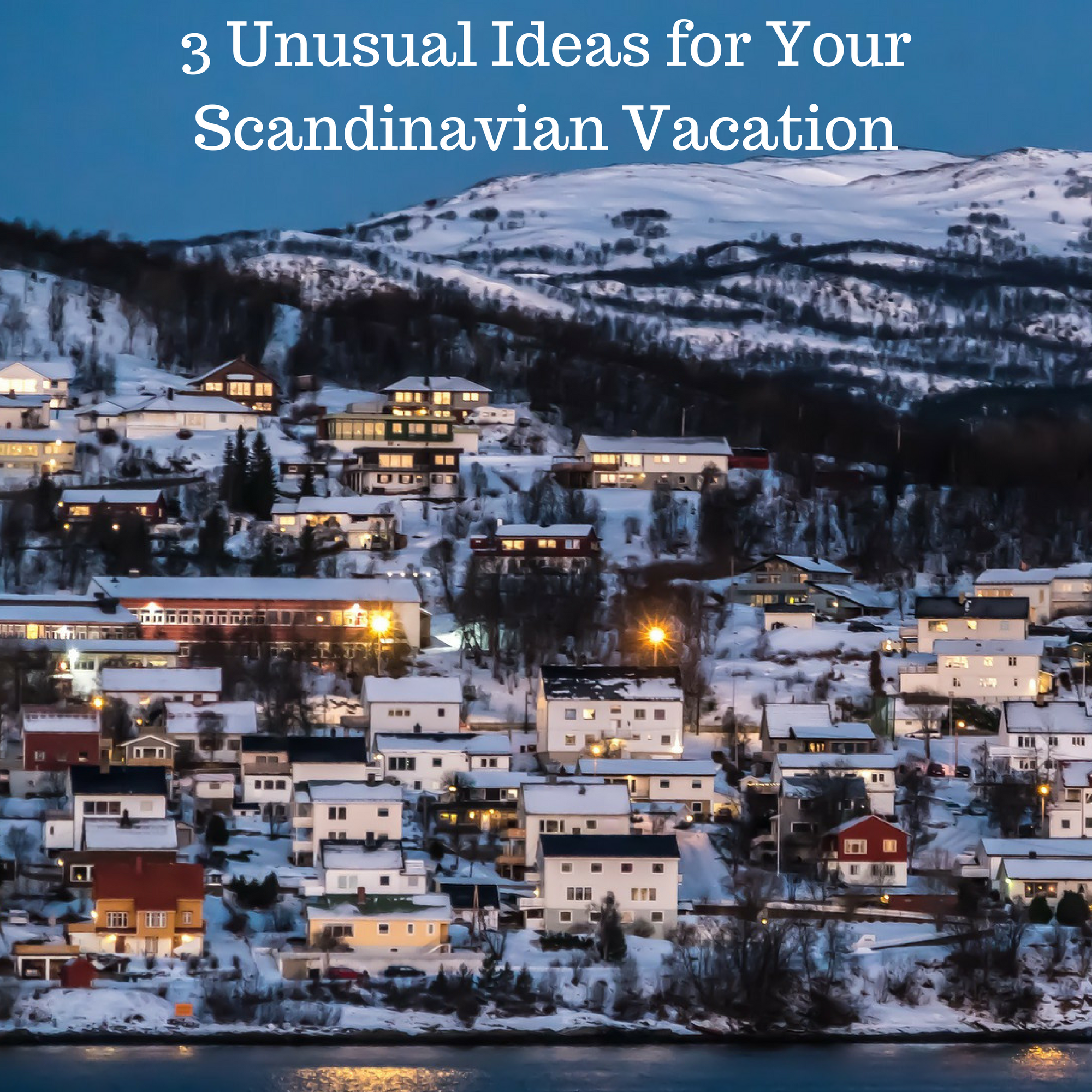 3 Unusual Ideas for Your Scandinavian Vacation